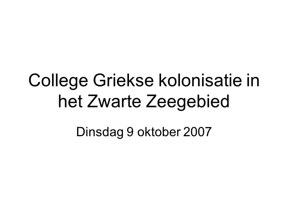 College Griekse kolonisatie in het Zwarte Zeegebied Dinsdag 9 oktober 2007