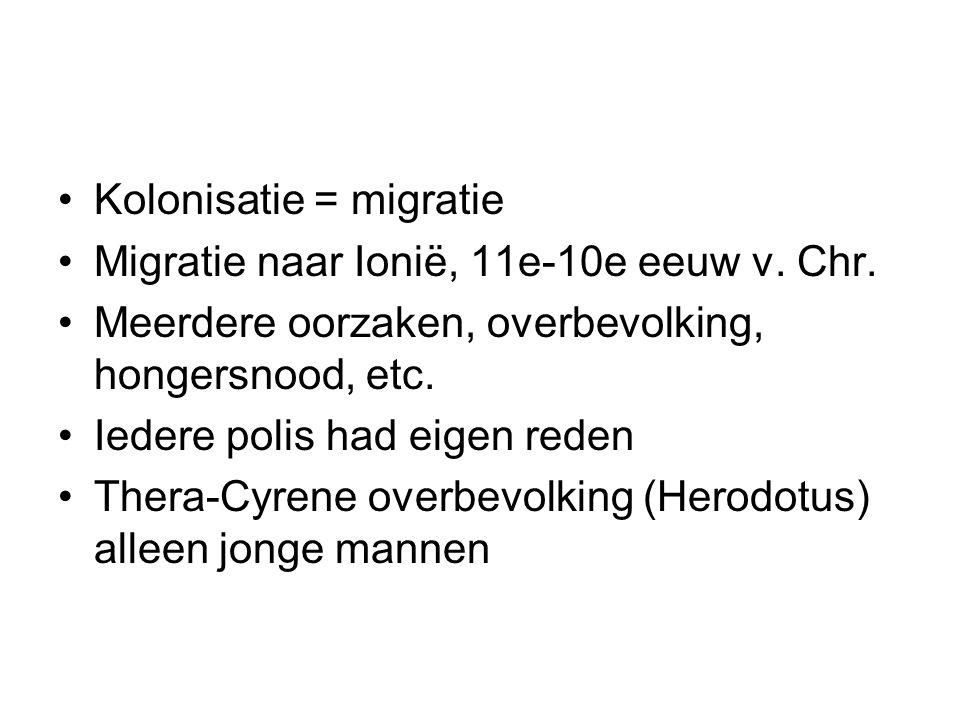 Kolonisatie = migratie Migratie naar Ionië, 11e-10e eeuw v. Chr. Meerdere oorzaken, overbevolking, hongersnood, etc. Iedere polis had eigen reden Ther