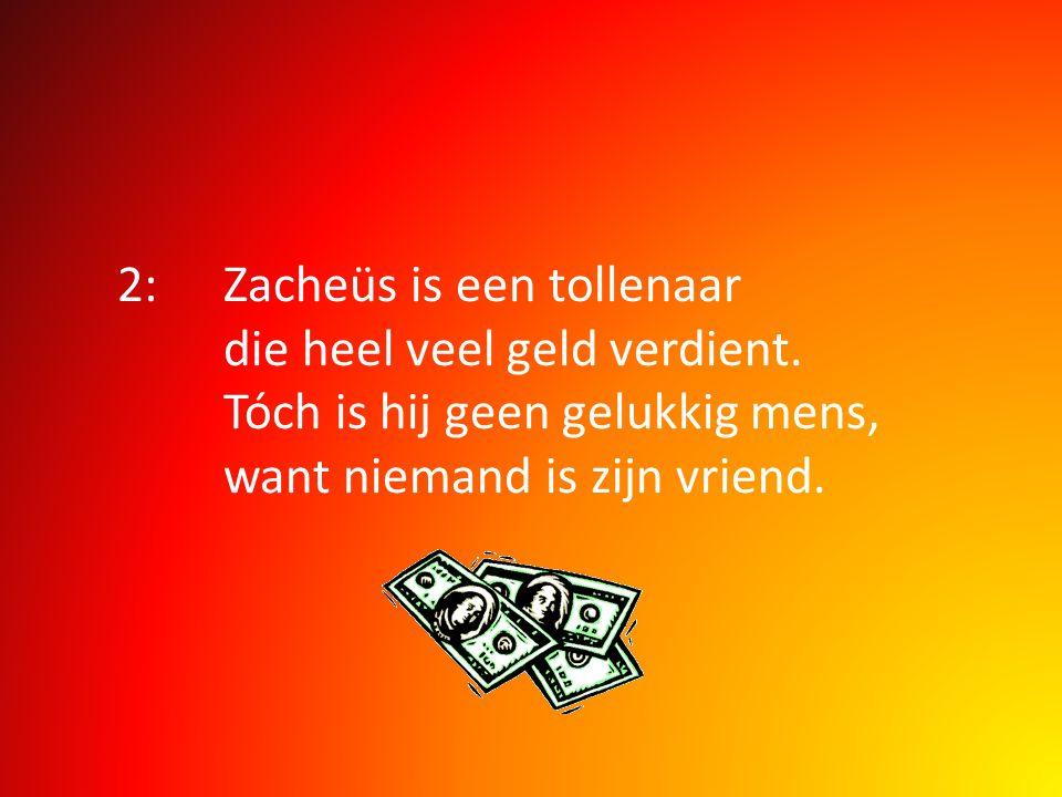 2:Zacheüs is een tollenaar die heel veel geld verdient. Tóch is hij geen gelukkig mens, want niemand is zijn vriend.
