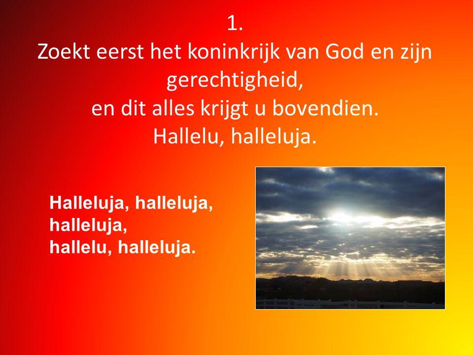 1. Zoekt eerst het koninkrijk van God en zijn gerechtigheid, en dit alles krijgt u bovendien. Hallelu, halleluja. Halleluja, halleluja, halleluja, hal