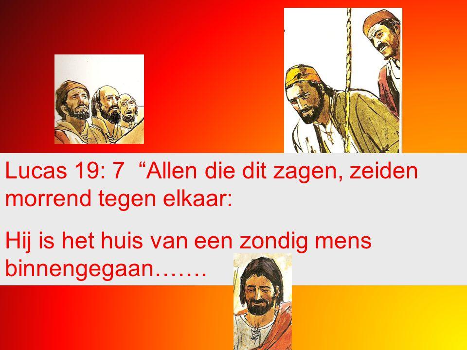 """Lucas 19: 7 """"Allen die dit zagen, zeiden morrend tegen elkaar: Hij is het huis van een zondig mens binnengegaan……."""