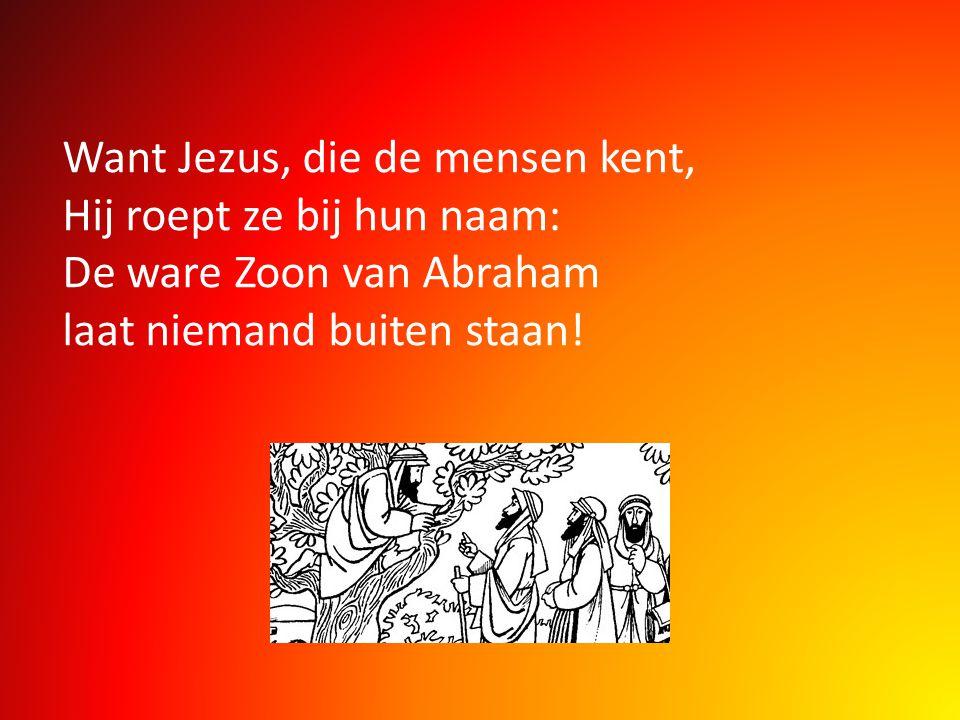 Want Jezus, die de mensen kent, Hij roept ze bij hun naam: De ware Zoon van Abraham laat niemand buiten staan!