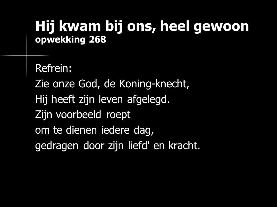 Hij kwam bij ons, heel gewoon opwekking 268 Refrein: Zie onze God, de Koning-knecht, Hij heeft zijn leven afgelegd. Zijn voorbeeld roept om te dienen