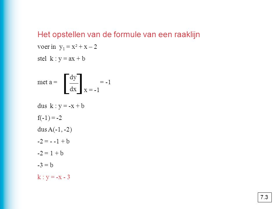 voer in y 1 = x² + x – 2 stel k : y = ax + b met a = = -1 dus k : y = -x + b f(-1) = -2 dus A(-1, -2) -2 = - -1 + b -2 = 1 + b -3 = b k : y = -x - 3 dy dx x = -1 [ ] Het opstellen van de formule van een raaklijn 7.3
