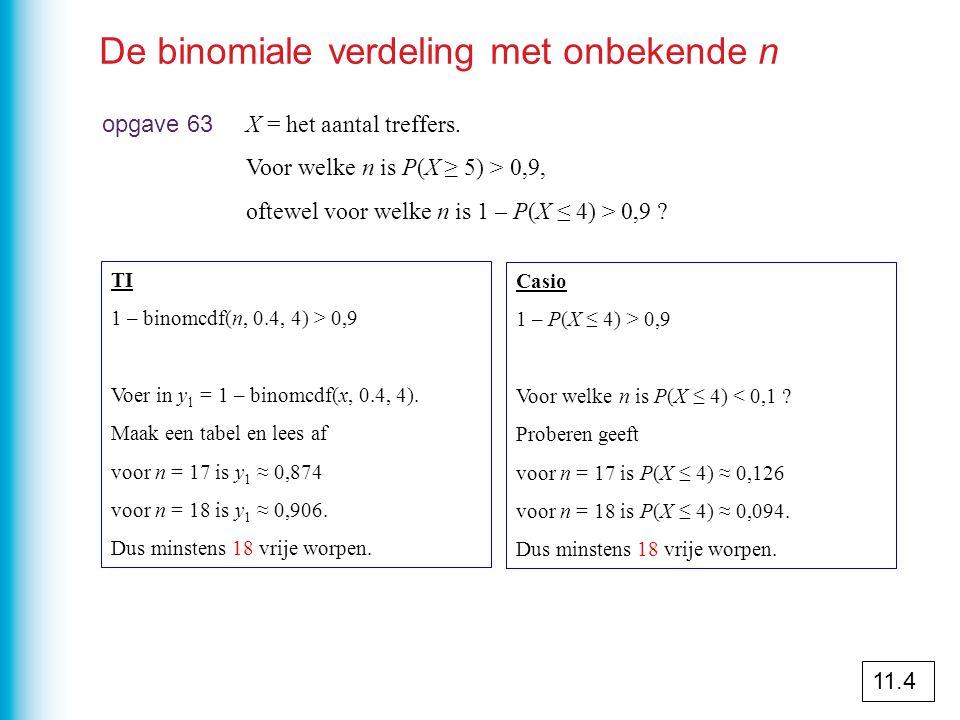 De binomiale verdeling met onbekende n opgave 63 X = het aantal treffers. Voor welke n is P(X ≥ 5) > 0,9, oftewel voor welke n is 1 – P(X ≤ 4) > 0,9 ?