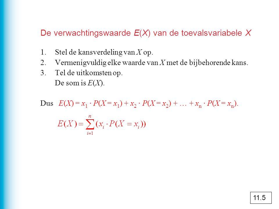 De verwachtingswaarde E(X) van de toevalsvariabele X 1.Stel de kansverdeling van X op. 2.Vermenigvuldig elke waarde van X met de bijbehorende kans. 3.