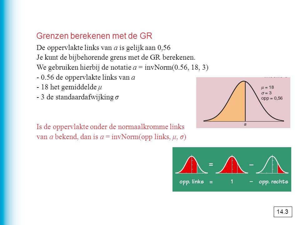 De oppervlakte links van a is gelijk aan 0,56 Je kunt de bijbehorende grens met de GR berekenen. We gebruiken hierbij de notatie a = invNorm(0.56, 18,