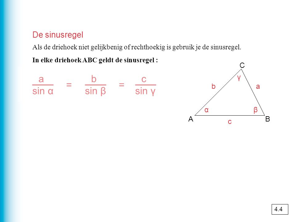 De sinusregel Als de driehoek niet gelijkbenig of rechthoekig is gebruik je de sinusregel. In elke driehoek ABC geldt de sinusregel : a sin α = b sin