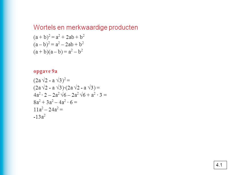 Wortels en merkwaardige producten (a + b) 2 = a 2 + 2ab + b 2 (a – b) 2 = a 2 – 2ab + b 2 (a + b)(a – b) = a 2 – b 2 opgave 9a (2a √2 - a √3) 2 = (2a