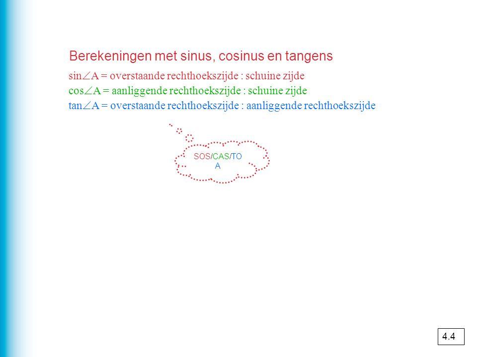 Berekeningen met sinus, cosinus en tangens sin  A = overstaande rechthoekszijde : schuine zijde cos  A = aanliggende rechthoekszijde : schuine zijde