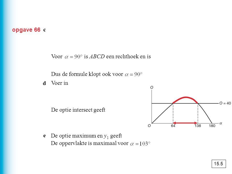 geeft opgave 66 c geeft Voor is ABCD een rechthoek en is Dus de formule klopt ook voor Voer in De optie intersect geeft x ≈ 64 en x ≈ 138. De optie ma