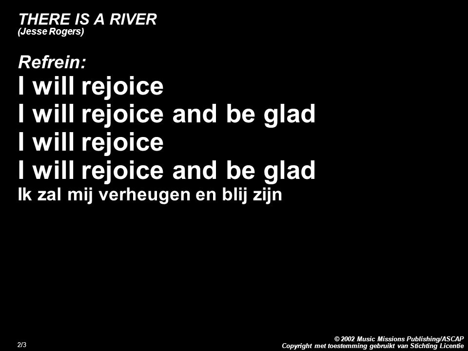 Copyright met toestemming gebruikt van Stichting Licentie © 2002 Music Missions Publishing/ASCAP 2/3 THERE IS A RIVER (Jesse Rogers) Refrein: I will rejoice I will rejoice and be glad I will rejoice I will rejoice and be glad Ik zal mij verheugen en blij zijn