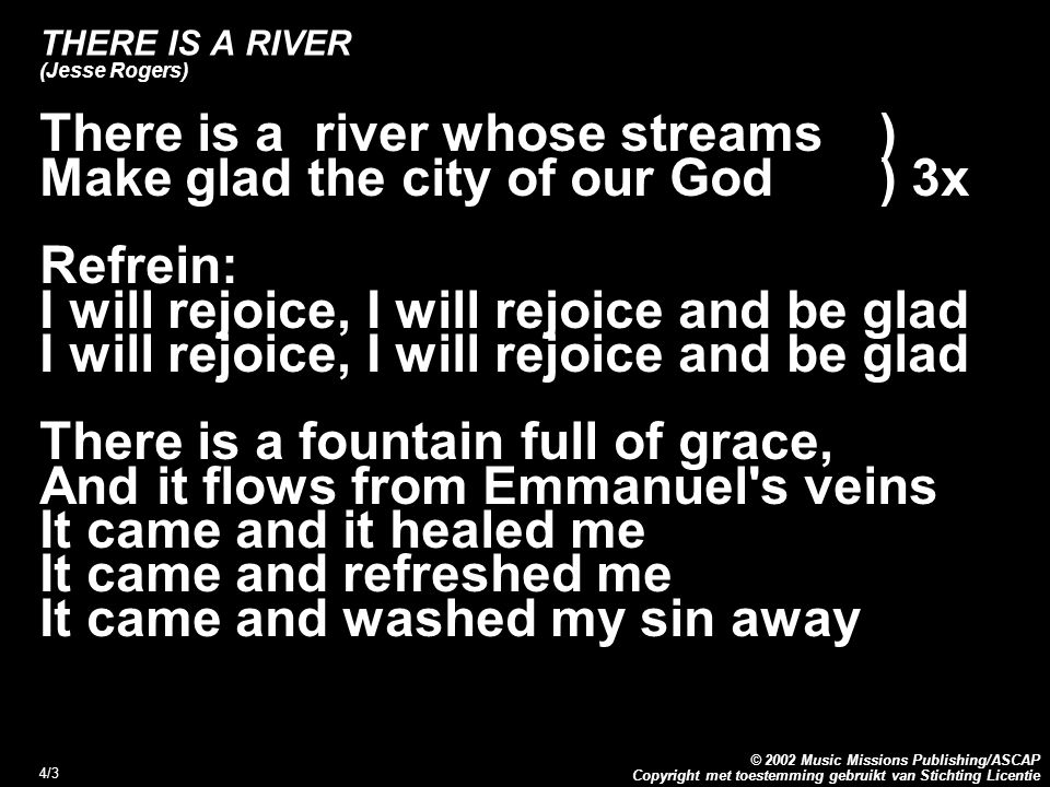 Copyright met toestemming gebruikt van Stichting Licentie © 2002 Music Missions Publishing/ASCAP 4/3 THERE IS A RIVER (Jesse Rogers) There is a river whose streams) Make glad the city of our God) 3x Refrein: I will rejoice, I will rejoice and be glad There is a fountain full of grace, And it flows from Emmanuel s veins It came and it healed me It came and refreshed me It came and washed my sin away
