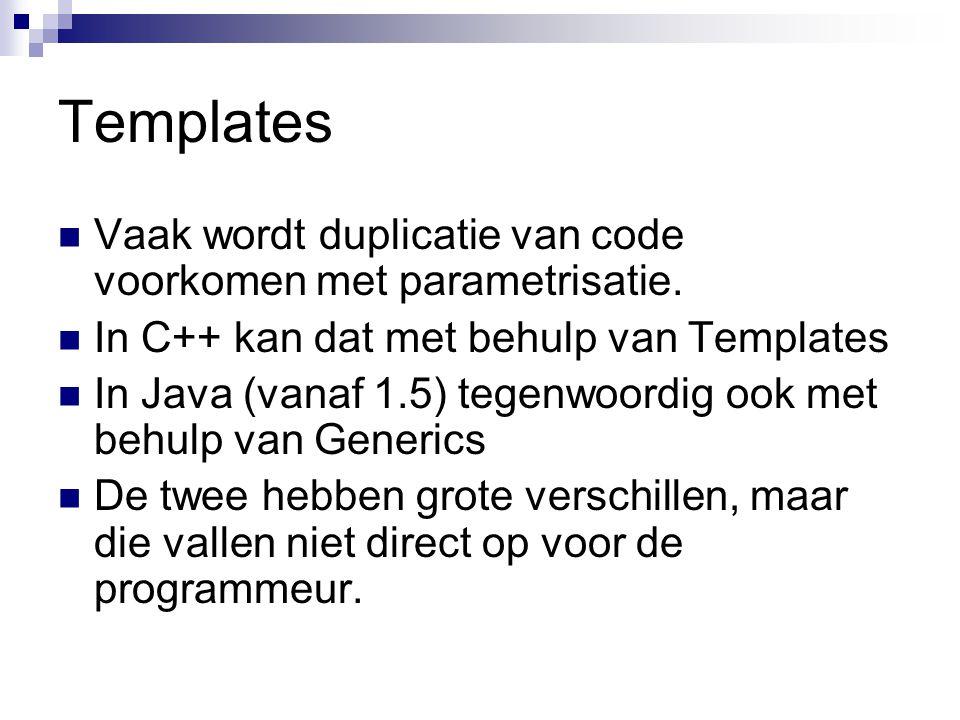 Templates Vaak wordt duplicatie van code voorkomen met parametrisatie. In C++ kan dat met behulp van Templates In Java (vanaf 1.5) tegenwoordig ook me