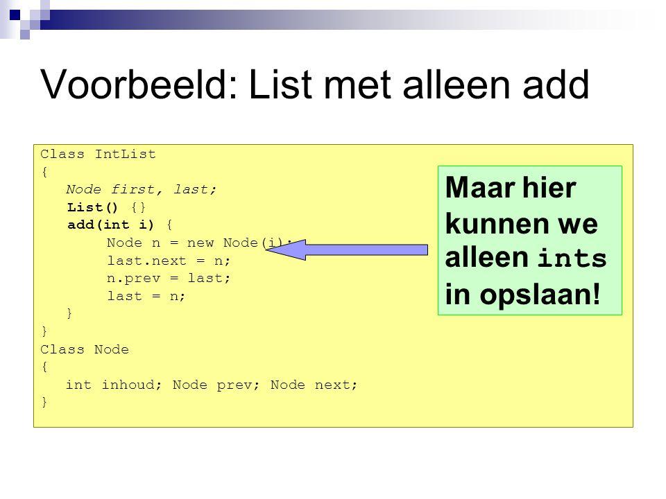 We willen een Koektrommel Stap 1: Neem de lijst voor ints Class IntList { Node first, last; List() {} add(int i) { Node n = new Node(i); last.next = n; n.prev = last; last = n; } Stap 2: Kopieer de code Class IntList { Node first, last; List() {} add(int i) { Node n =new Node(i); last.next = n; n.prev = last; last = n; } Class Node { int inhoud; Node prev, next; } Stap 3: Pas de code aan Class KoekList { Node first, last; List() {} add( Koek i) { Node n = new Node(i); last.next = n; n.prev = last; last = n; } Class Node { Koek inhoud; Node prev, next; }