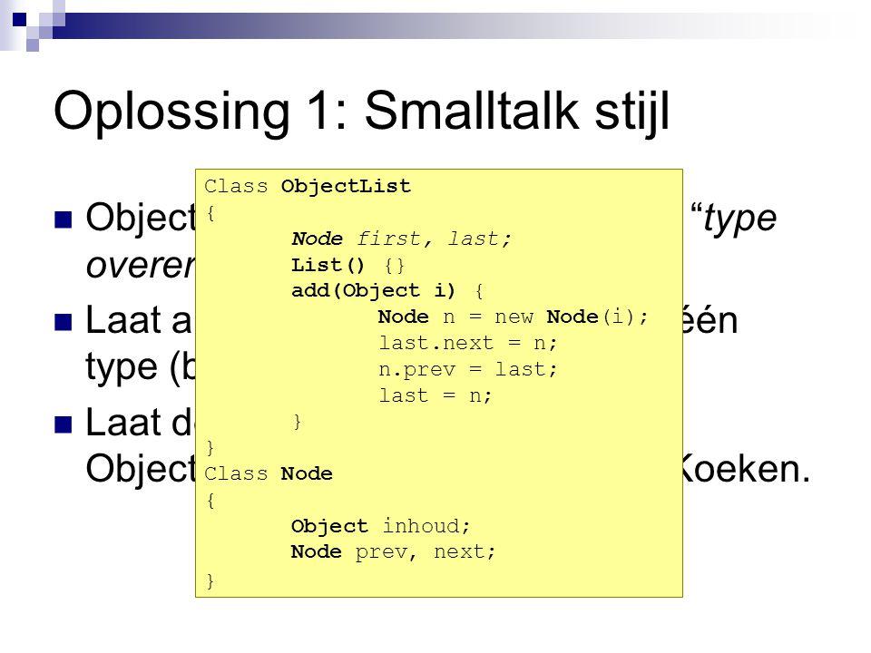 Oplossing 1: Smalltalk stijl Object-georienteerde talen kennen type overerving Laat alle objecten afstammen van één type (bijvoorbeeld Object) Laat de datastructuur werken met Objecten in plaats van met ints of Koeken.