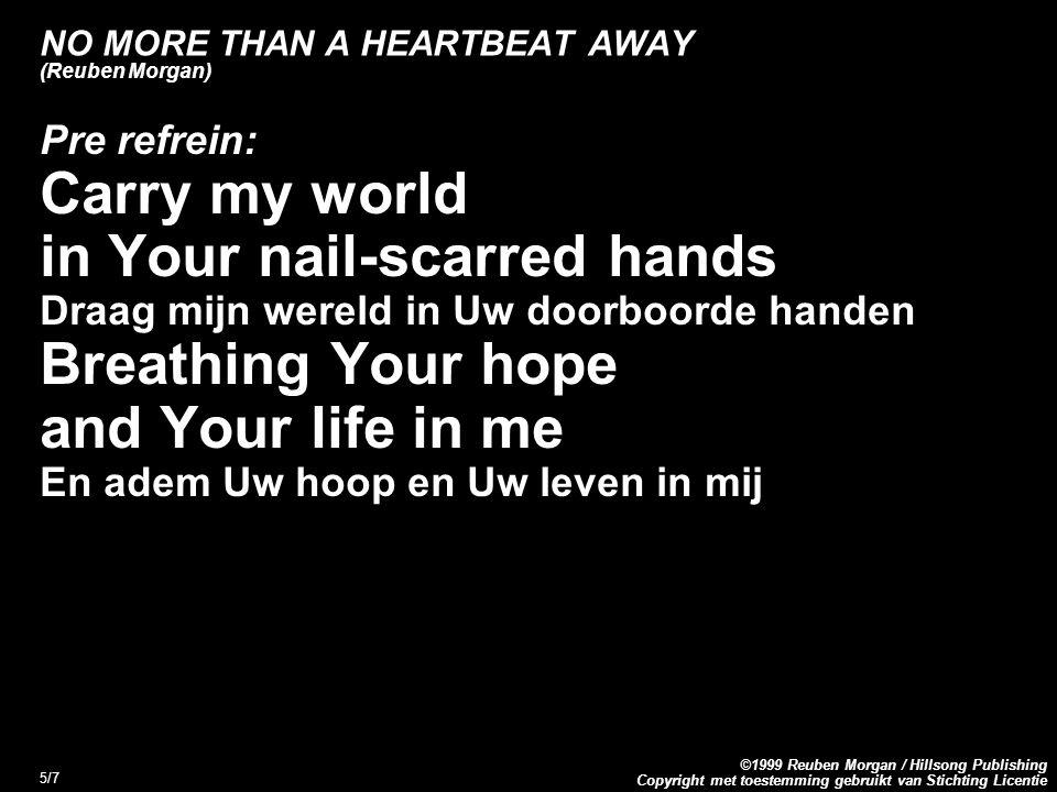 Copyright met toestemming gebruikt van Stichting Licentie ©1999 Reuben Morgan / Hillsong Publishing 6/7 NO MORE THAN A HEARTBEAT AWAY (Reuben Morgan) Refrein: No more than a heartbeat away Niet verder dan het kloppen van Uw hart Wherever I go I know That You re there Waar ik ook ga, ik weet dat U daar bent No more than a heartbeat away Niet verder weg dan Uw hartslag
