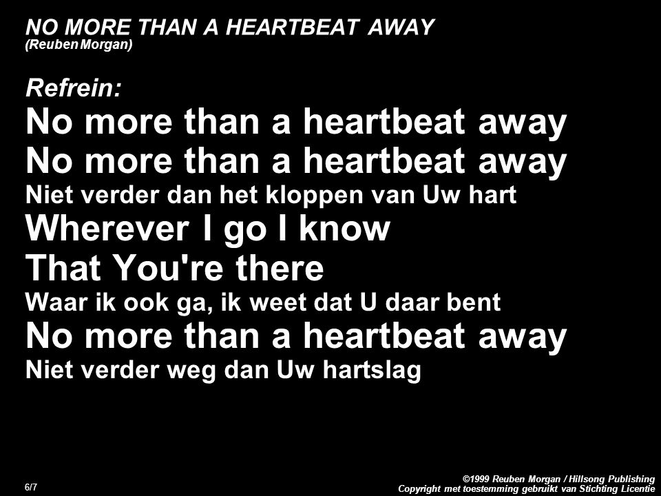 Copyright met toestemming gebruikt van Stichting Licentie ©1999 Reuben Morgan / Hillsong Publishing 6/7 NO MORE THAN A HEARTBEAT AWAY (Reuben Morgan)