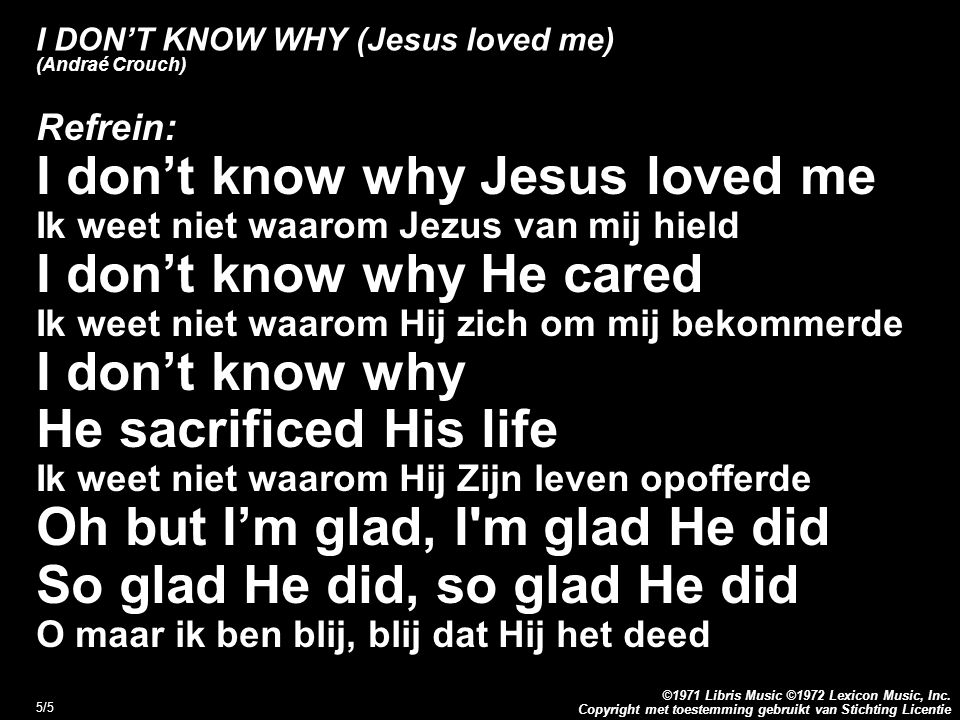 Copyright met toestemming gebruikt van Stichting Licentie ©1971 Libris Music ©1972 Lexicon Music, Inc. 5/5 I DON'T KNOW WHY (Jesus loved me) (Andraé C