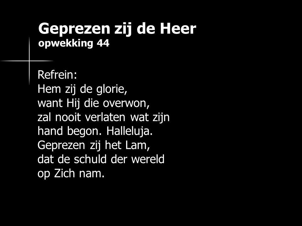 Geprezen zij de Heer opwekking 44 Refrein: Hem zij de glorie, want Hij die overwon, zal nooit verlaten wat zijn hand begon. Halleluja. Geprezen zij he