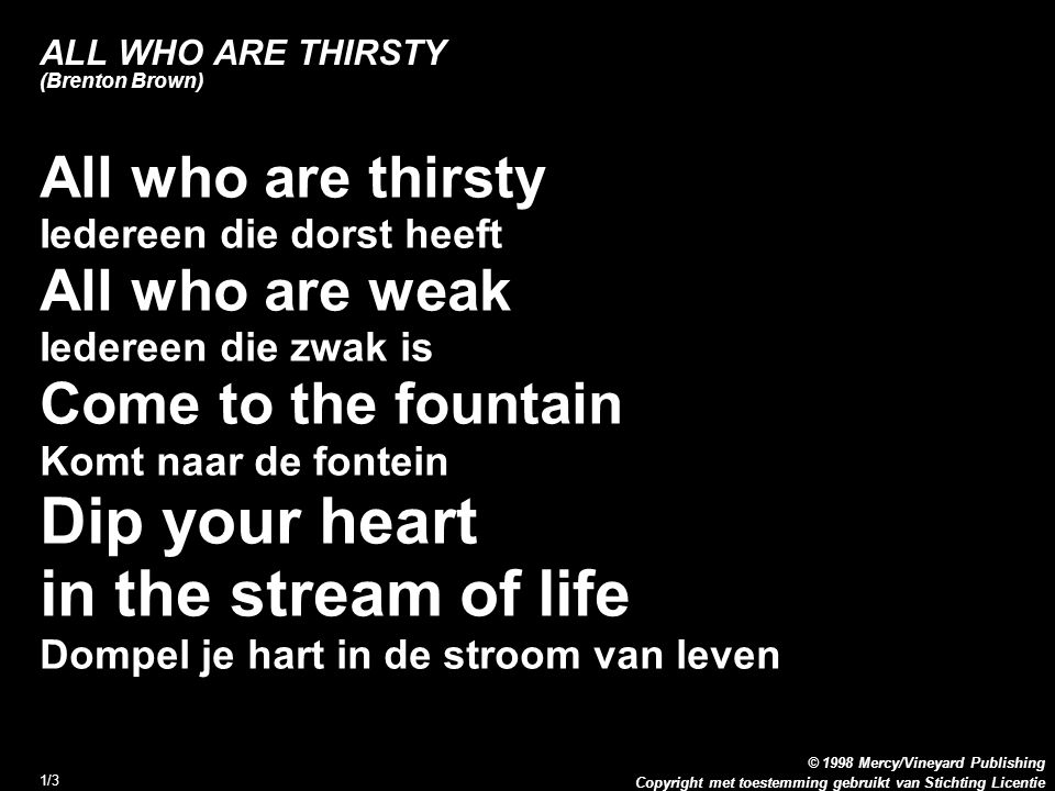 Copyright met toestemming gebruikt van Stichting Licentie © 1998 Mercy/Vineyard Publishing 1/3 ALL WHO ARE THIRSTY (Brenton Brown) All who are thirsty Iedereen die dorst heeft All who are weak Iedereen die zwak is Come to the fountain Komt naar de fontein Dip your heart in the stream of life Dompel je hart in de stroom van leven