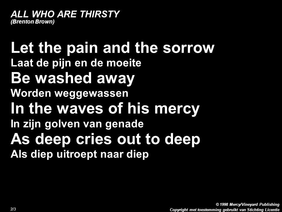 Copyright met toestemming gebruikt van Stichting Licentie © 1998 Mercy/Vineyard Publishing 3/3 Come Lord Jesus come (3x) Kom Heer Jezus kom Holy Spirit come (3x) Heilige Geest kom As deep cries out to deep (2x) Als diep uitroept naar diep ALL WHO ARE THIRSTY (Brenton Brown)