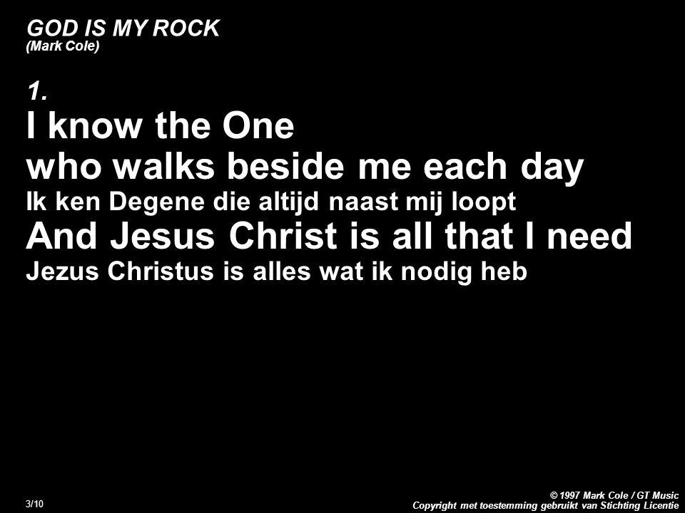Copyright met toestemming gebruikt van Stichting Licentie © 1997 Mark Cole / GT Music 4/10 GOD IS MY ROCK (Mark Cole) Refrein: God is my rock, He s my mighty fortress God is mijn rots, Hij is mijn vaste burcht God is the strength of my life God is de kracht van mijn leven (2x)