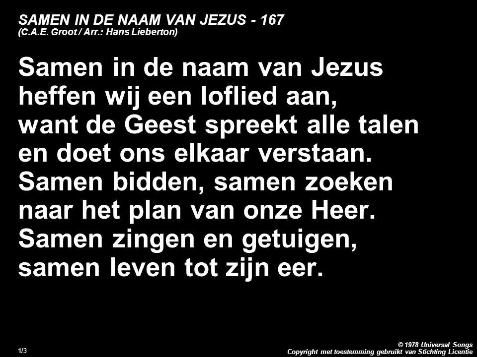 Copyright met toestemming gebruikt van Stichting Licentie © 1978 Universal Songs 1/3 SAMEN IN DE NAAM VAN JEZUS - 167 (C.A.E. Groot / Arr.: Hans Liebe