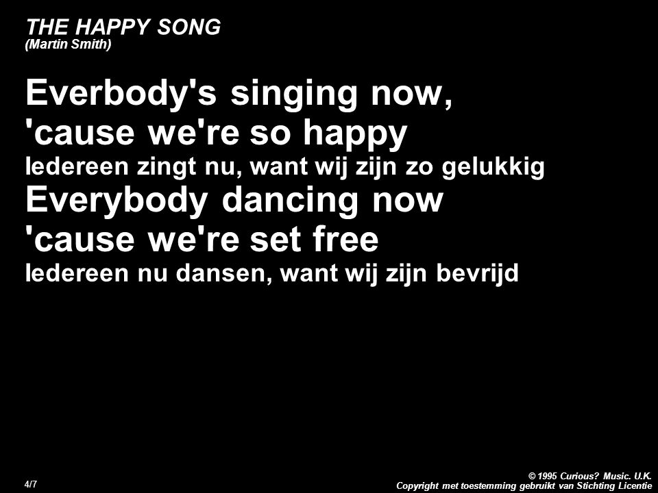 Copyright met toestemming gebruikt van Stichting Licentie © 1995 Curious? Music. U.K. 4/7 THE HAPPY SONG (Martin Smith) Everbody's singing now, 'cause