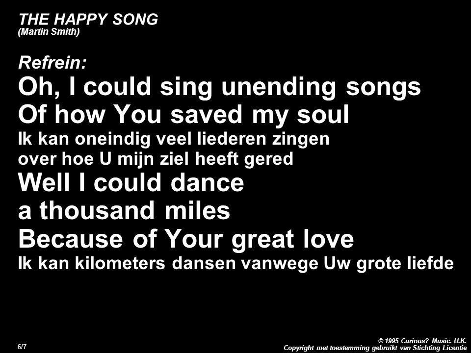 Copyright met toestemming gebruikt van Stichting Licentie © 1995 Curious? Music. U.K. 6/7 THE HAPPY SONG (Martin Smith) Refrein: Oh, I could sing unen