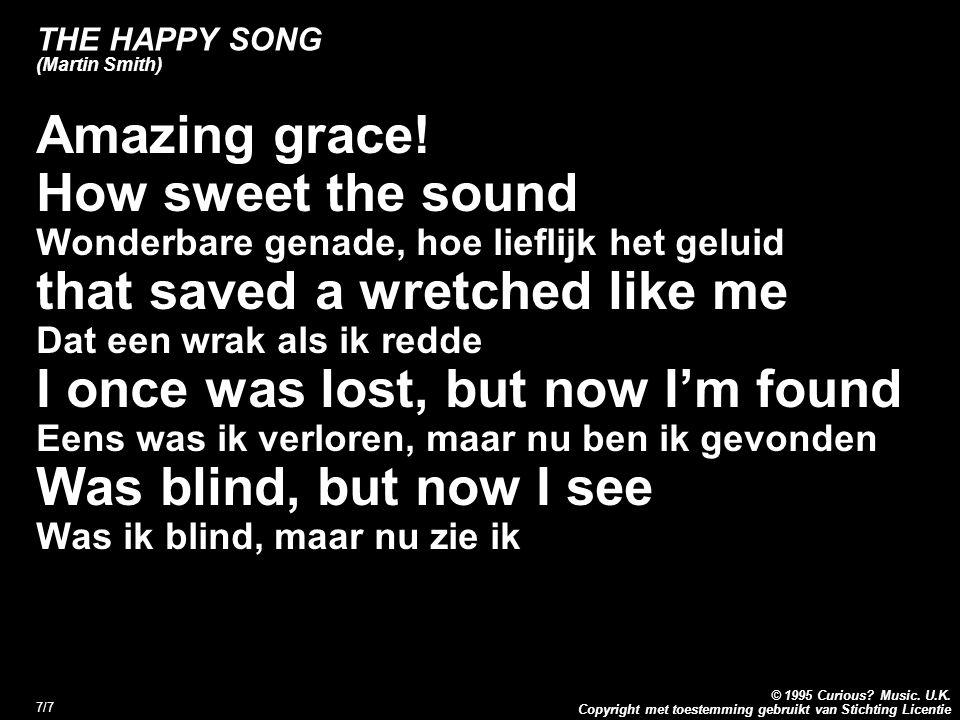 Copyright met toestemming gebruikt van Stichting Licentie © 1995 Curious? Music. U.K. 7/7 THE HAPPY SONG (Martin Smith) Amazing grace! How sweet the s