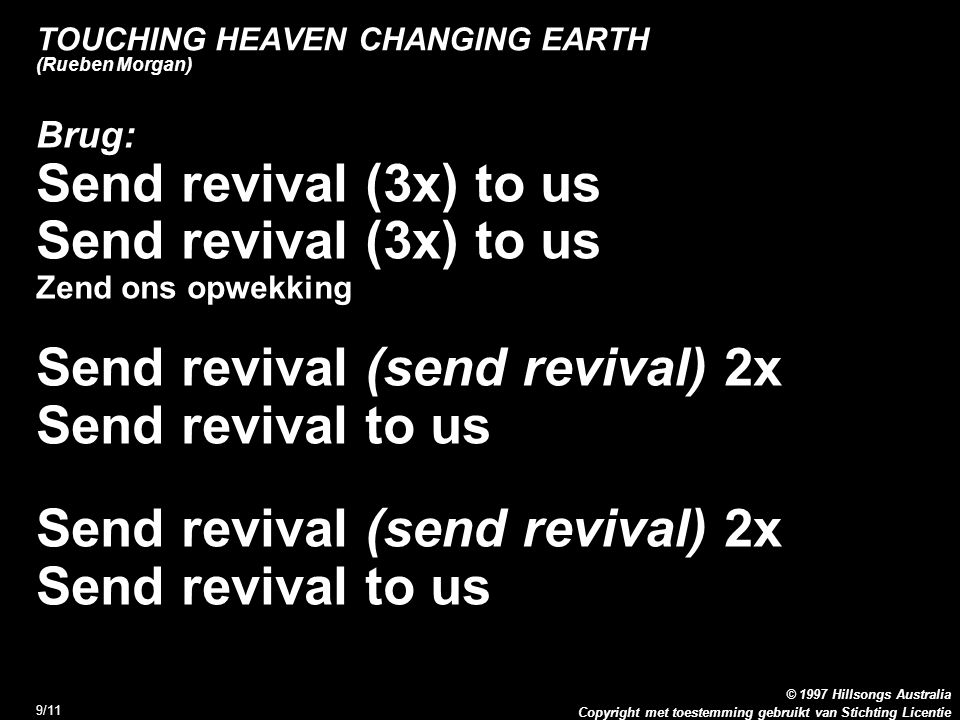Copyright met toestemming gebruikt van Stichting Licentie © 1997 Hillsongs Australia 9/11 TOUCHING HEAVEN CHANGING EARTH (Rueben Morgan) Brug: Send revival (3x) to us Zend ons opwekking Send revival (send revival) 2x Send revival to us Send revival (send revival) 2x Send revival to us