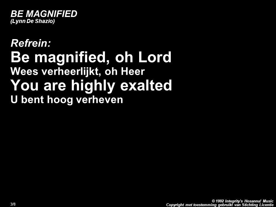 Copyright met toestemming gebruikt van Stichting Licentie © 1992 Integrity's Hosanna! Music 3/8 BE MAGNIFIED (Lynn De Shazio) Refrein: Be magnified, o