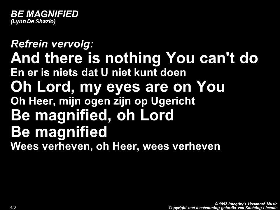 Copyright met toestemming gebruikt van Stichting Licentie © 1992 Integrity's Hosanna! Music 4/8 BE MAGNIFIED (Lynn De Shazio) Refrein vervolg: And the
