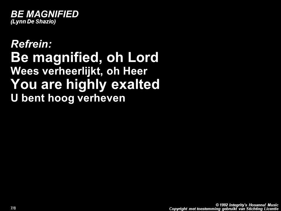 Copyright met toestemming gebruikt van Stichting Licentie © 1992 Integrity's Hosanna! Music 7/8 BE MAGNIFIED (Lynn De Shazio) Refrein: Be magnified, o