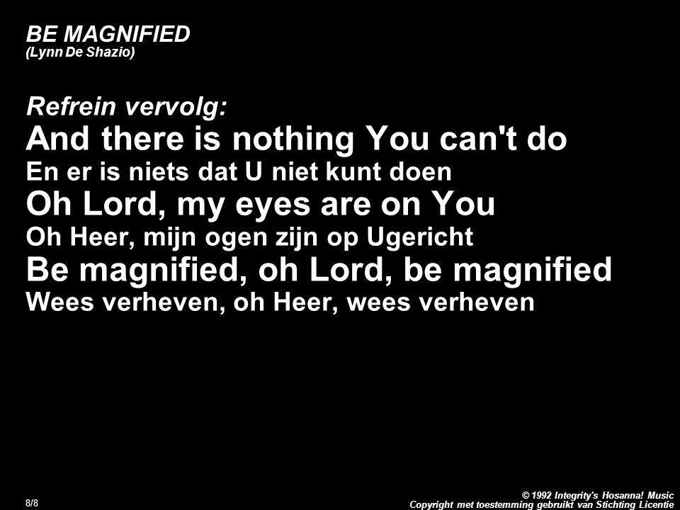 Copyright met toestemming gebruikt van Stichting Licentie © 1992 Integrity's Hosanna! Music 8/8 BE MAGNIFIED (Lynn De Shazio) Refrein vervolg: And the