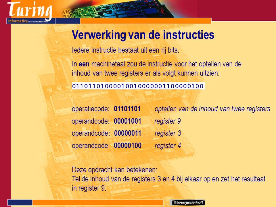 Verwerking van de instructies Iedere instructie bestaat uit een rij bits. 01101101000010010000001100000100 In een machinetaal zou de instructie voor h
