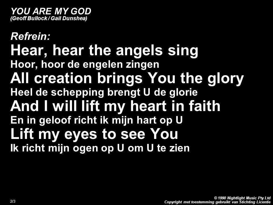 Copyright met toestemming gebruikt van Stichting Licentie © 1990 Nightlight Music Pty Ltd 3/3 YOU ARE MY GOD (Geoff Bullock / Gail Dunshea) Refrein vervolg: In holiness, in righteousness In heiligheid, in gerechtigheid In majesty, You are my God In majesteit, U bent mijn God