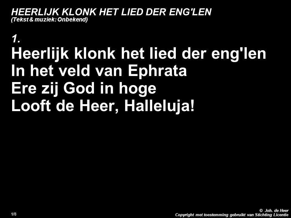 Copyright met toestemming gebruikt van Stichting Licentie © Joh. de Heer 1/8 HEERLIJK KLONK HET LIED DER ENG'LEN (Tekst & muziek: Onbekend) 1. Heerlij
