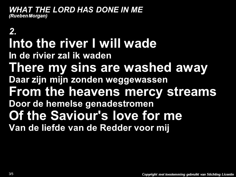 Copyright met toestemming gebruikt van Stichting Licentie 3/5 WHAT THE LORD HAS DONE IN ME (Rueben Morgan) 2. lnto the river I will wade In de rivier