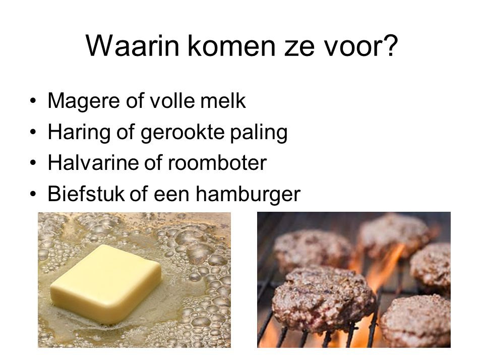 Waarin komen ze voor? Magere of volle melk Haring of gerookte paling Halvarine of roomboter Biefstuk of een hamburger