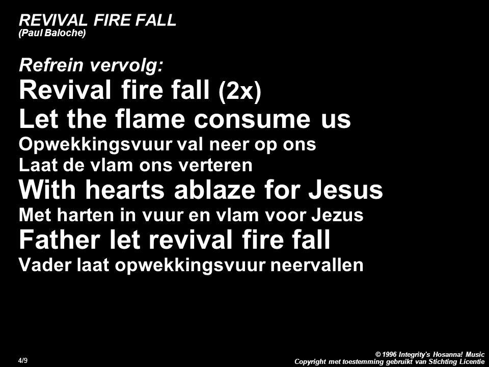 Copyright met toestemming gebruikt van Stichting Licentie © 1996 Integrity's Hosanna! Music 4/9 REVIVAL FIRE FALL (Paul Baloche) Refrein vervolg: Revi
