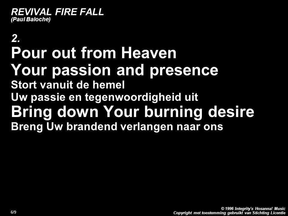 Copyright met toestemming gebruikt van Stichting Licentie © 1996 Integrity's Hosanna! Music 6/9 REVIVAL FIRE FALL (Paul Baloche) 2. Pour out from Heav