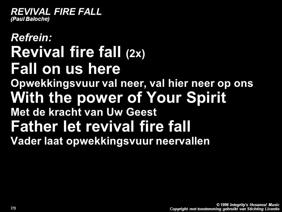 Copyright met toestemming gebruikt van Stichting Licentie © 1996 Integrity's Hosanna! Music 7/9 REVIVAL FIRE FALL (Paul Baloche) Refrein: Revival fire