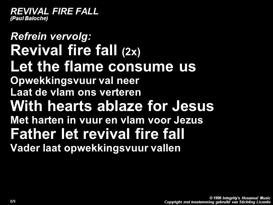 Copyright met toestemming gebruikt van Stichting Licentie © 1996 Integrity's Hosanna! Music 8/9 REVIVAL FIRE FALL (Paul Baloche) Refrein vervolg: Revi