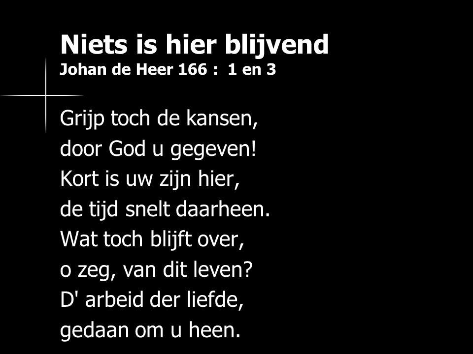Niets is hier blijvend Johan de Heer 166 : 1 en 3 Grijp toch de kansen, door God u gegeven.