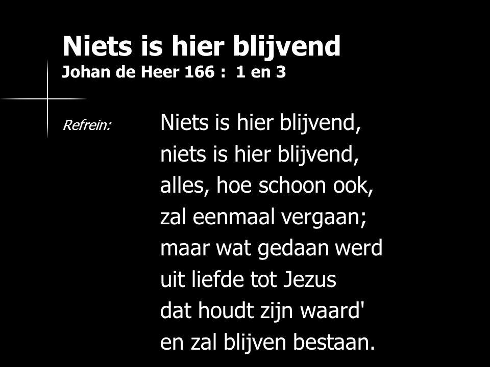 Niets is hier blijvend Johan de Heer 166 : 1 en 3 Weet: al uw arbeid, uw lijden voor Jezus, t wordt door Hemzelve geschat naar zijn waard.