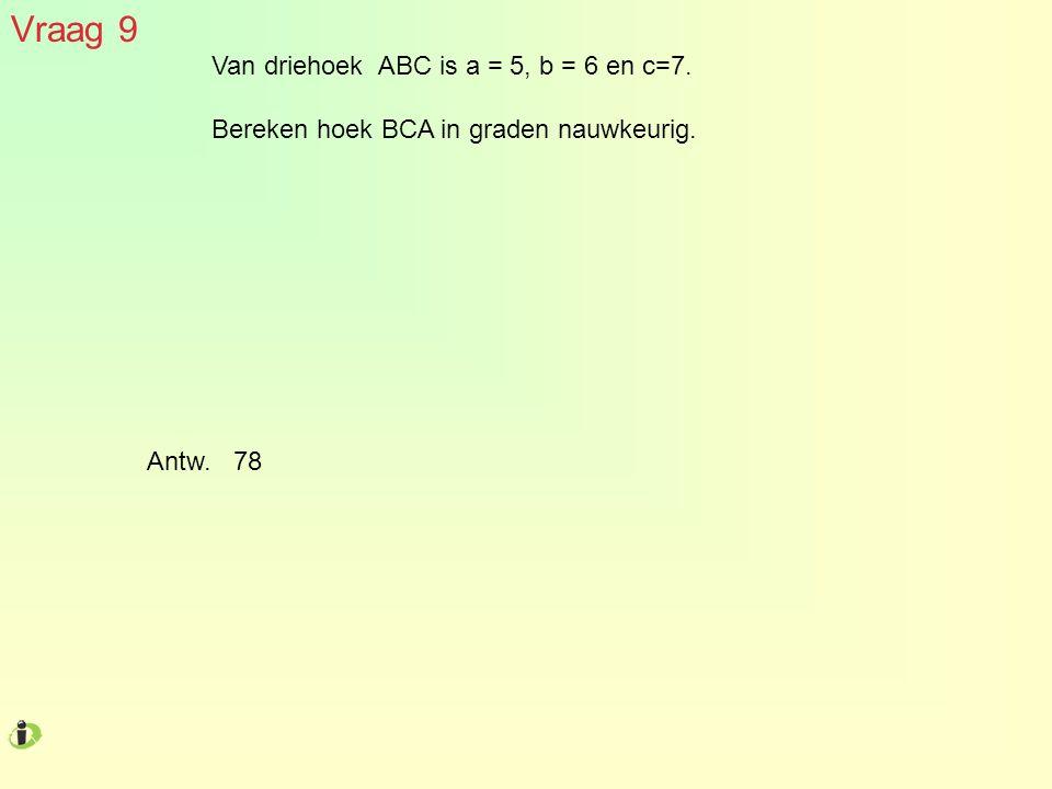 Vraag 9 Van driehoek ABC is a = 5, b = 6 en c=7. Bereken hoek BCA in graden nauwkeurig. Antw. 78