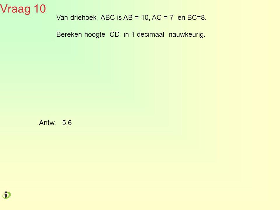 Vraag 10 Van driehoek ABC is AB = 10, AC = 7 en BC=8. Bereken hoogte CD in 1 decimaal nauwkeurig. Antw. 5,6