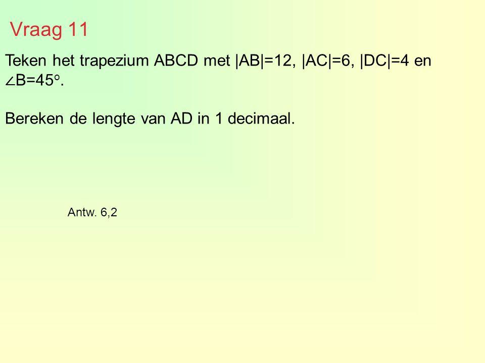 Teken het trapezium ABCD met |AB|=12, |AC|=6, |DC|=4 en ∠ B=45 o. Bereken de lengte van AD in 1 decimaal. Vraag 11 Antw. 6,2